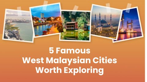 5 Famous West Malaysian Cities Worth Exploring